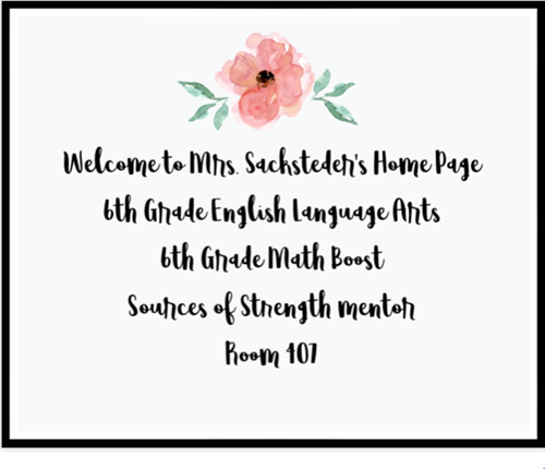Welcome to Mrs. Sacksteder's Home Page 6th Grade English Language Arts 6th Grade Math Boost Sources of Strength Mentor Room 4