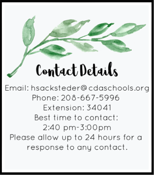 Contact Details Email: hsacksteder@cdaschools.org Phone: 208-667-5996 Extension: 34041 Best time to contact: 2:40 pm-3:00pm P